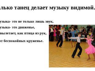 Только танец делает музыку видимой. Музыка- это не только лишь звук, Музыка-