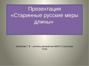 Презентация «Старинные русские меры длины» Артемова Г. В. - учитель математик