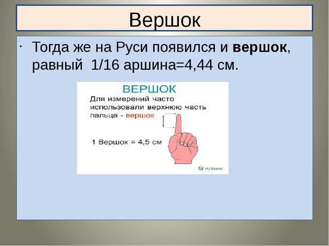 Вершок Тогда же на Руси появился и вершок, равный 1/16 аршина=4,44 см.