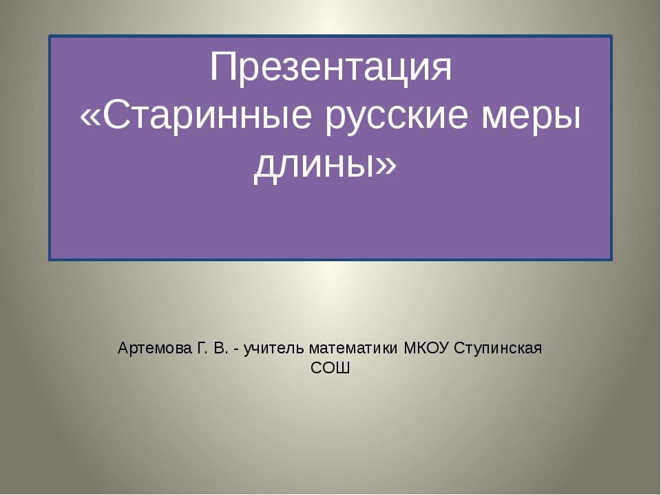 Презентация «Старинные русские меры длины» Артемова Г. В. - учитель математик...