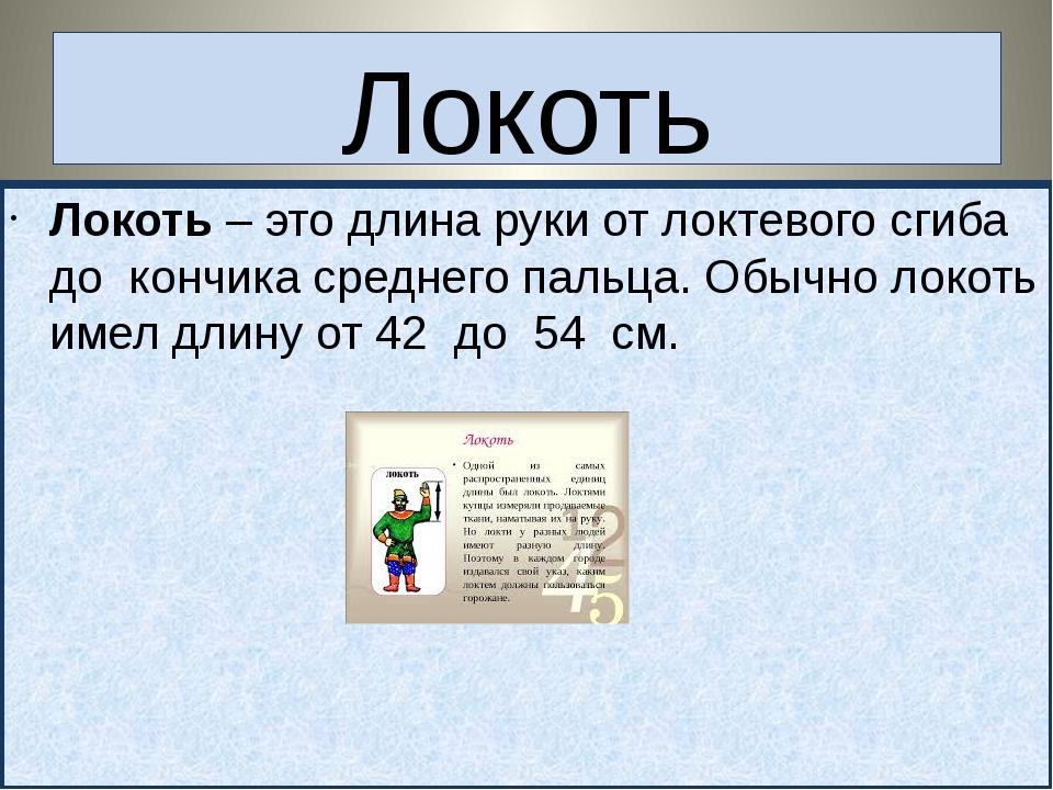 Локоть Локоть – это длина руки от локтевого сгиба до кончика среднего пальца....