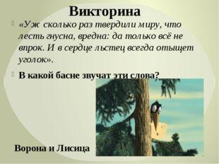 «Уж сколько раз твердили миру, что лесть гнусна, вредна: да только всё не впр