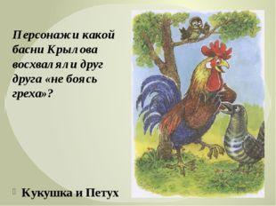 Кукушка и Петух Персонажи какой басни Крылова восхваляли друг друга «не боясь