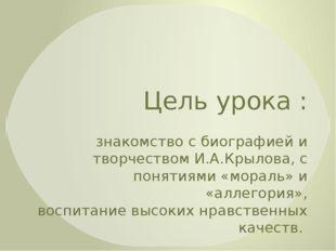 Цель урока : знакомство с биографией и творчеством И.А.Крылова, с понятиями «