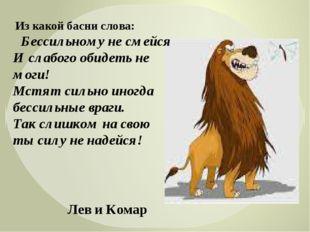 Из какой басни слова: Бессильному не смейся И слабого обидеть не моги! Мстят
