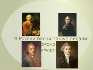В России басни также писали М.В. Ломоносов, А.П. Сумароков, В.И. Майков, И.И.