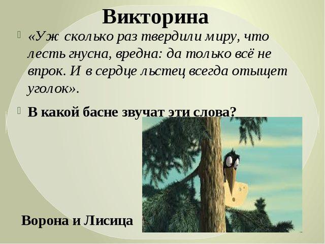 «Уж сколько раз твердили миру, что лесть гнусна, вредна: да только всё не впр...