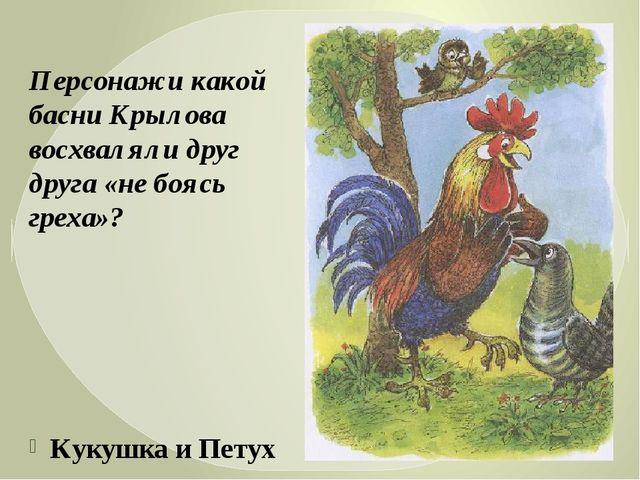 Кукушка и Петух Персонажи какой басни Крылова восхваляли друг друга «не боясь...