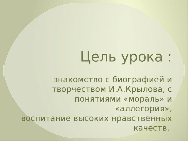 Цель урока : знакомство с биографией и творчеством И.А.Крылова, с понятиями «...