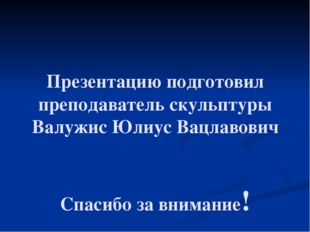 Презентацию подготовил преподаватель скульптуры Валужис Юлиус Вацлавович Спас
