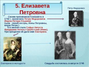5. Елизавета Петровна Своим преемником Елизавета в 1742 г. назначила Петра Фе