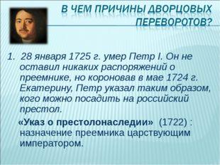 1. 28 января 1725 г. умер Петр I. Он не оставил никаких распоряжений о преемн