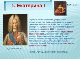 1. Екатерина I В результате переворота, устроенного Меншиковым при поддержке