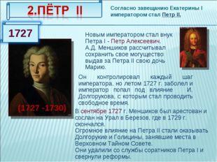 Согласно завещанию Екатерины I императором стал Петр II. (1727 -1730) Новым и