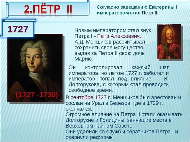 Согласно завещанию Екатерины I императором стал Петр II. (1727 -1730) Новым и...