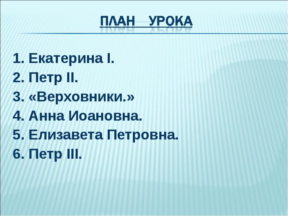 1. Екатерина I. 2. Петр II. 3. «Верховники.» 4. Анна Иоановна. 5. Елизавета П...