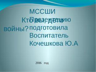 Кто вы, дети войны? МССШИ Презентацию подготовила Воспитатель Кочешкова Ю.А