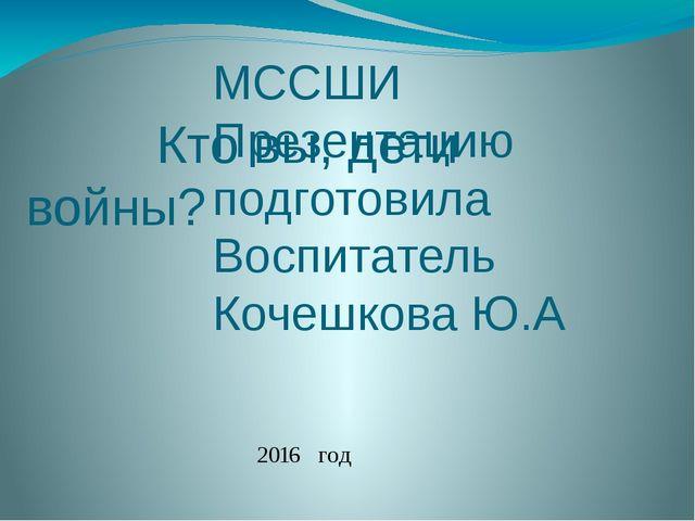 Кто вы, дети войны? МССШИ Презентацию подготовила Воспитатель Кочешкова Ю.А...