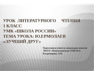 УРОК ЛИТЕРАТУРНОГО ЧТЕНИЯ 1 КЛАСС УМК «ШКОЛА РОССИИ» ТЕМА УРОКА: Ю.ЕРМОЛАЕВ