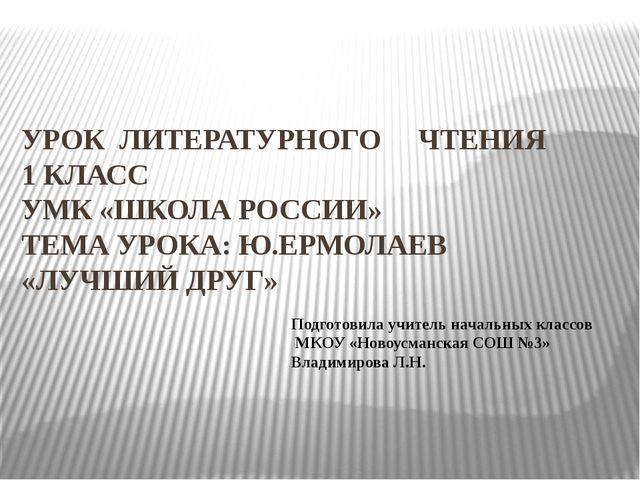 УРОК ЛИТЕРАТУРНОГО ЧТЕНИЯ 1 КЛАСС УМК «ШКОЛА РОССИИ» ТЕМА УРОКА: Ю.ЕРМОЛАЕВ...