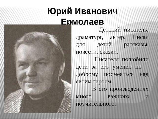 Юрий Иванович Ермолаев Детский писатель, драматург, актер. Писал для детей ра...