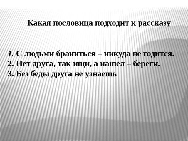 1. С людьми браниться – никуда не годится. 2. Нет друга, так ищи, а нашел –...