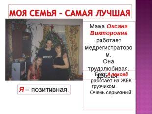 Мама Оксана Викторовна работает медрегистратором. Она трудолюбивая. Добрая. Б