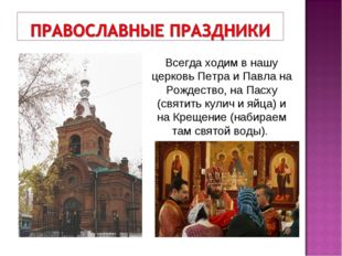 Всегда ходим в нашу церковь Петра и Павла на Рождество, на Пасху (святить кул