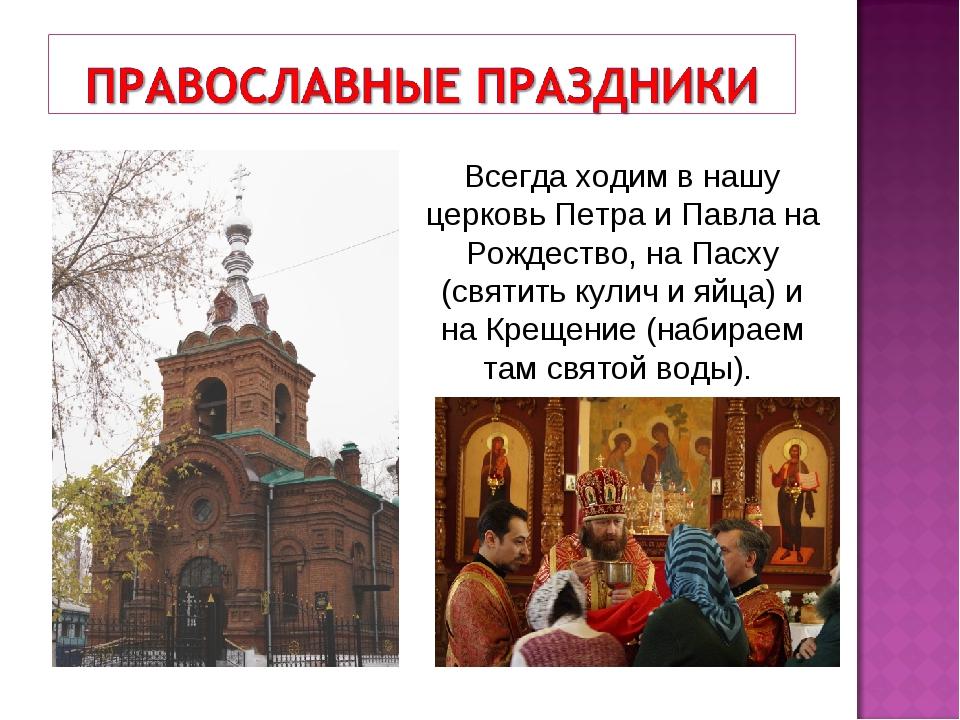 Всегда ходим в нашу церковь Петра и Павла на Рождество, на Пасху (святить кул...