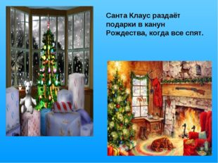 Санта Клаус раздаёт подарки в канун Рождества, когда все спят.