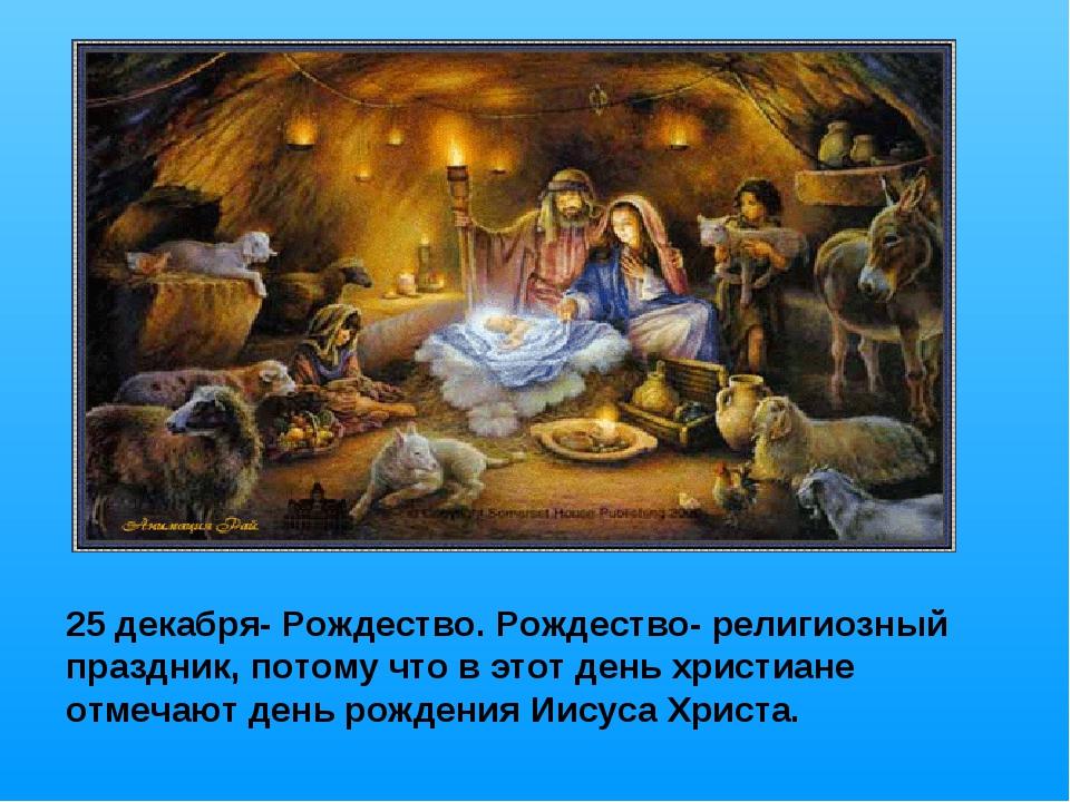 25 декабря- Рождество. Рождество- религиозный праздник, потому что в этот ден...