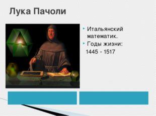 Лука Пачоли Итальянский математик. Годы жизни: 1445 - 1517