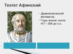 Теэтет Афинский Древнегреческий математик. Годы жизни: около 417 – 369 до н.э.