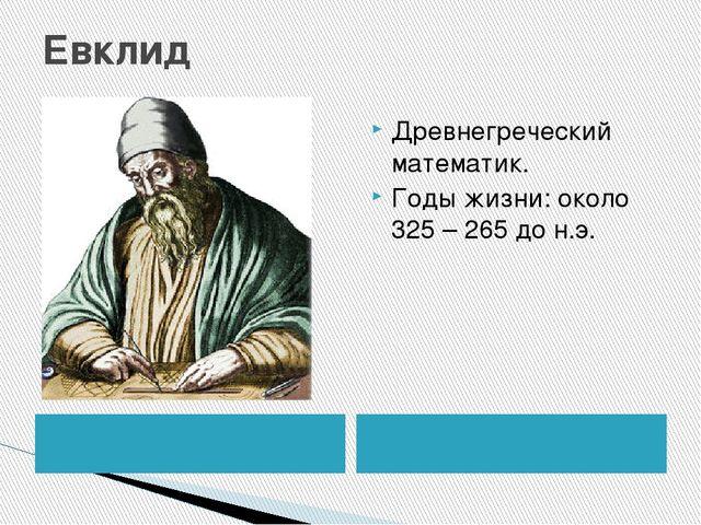 Евклид Древнегреческий математик. Годы жизни: около 325 – 265 до н.э.