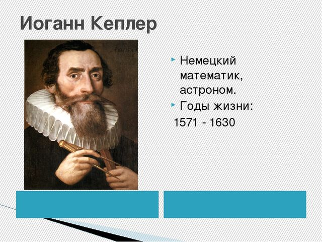 Иоганн Кеплер Немецкий математик, астроном. Годы жизни: 1571 - 1630