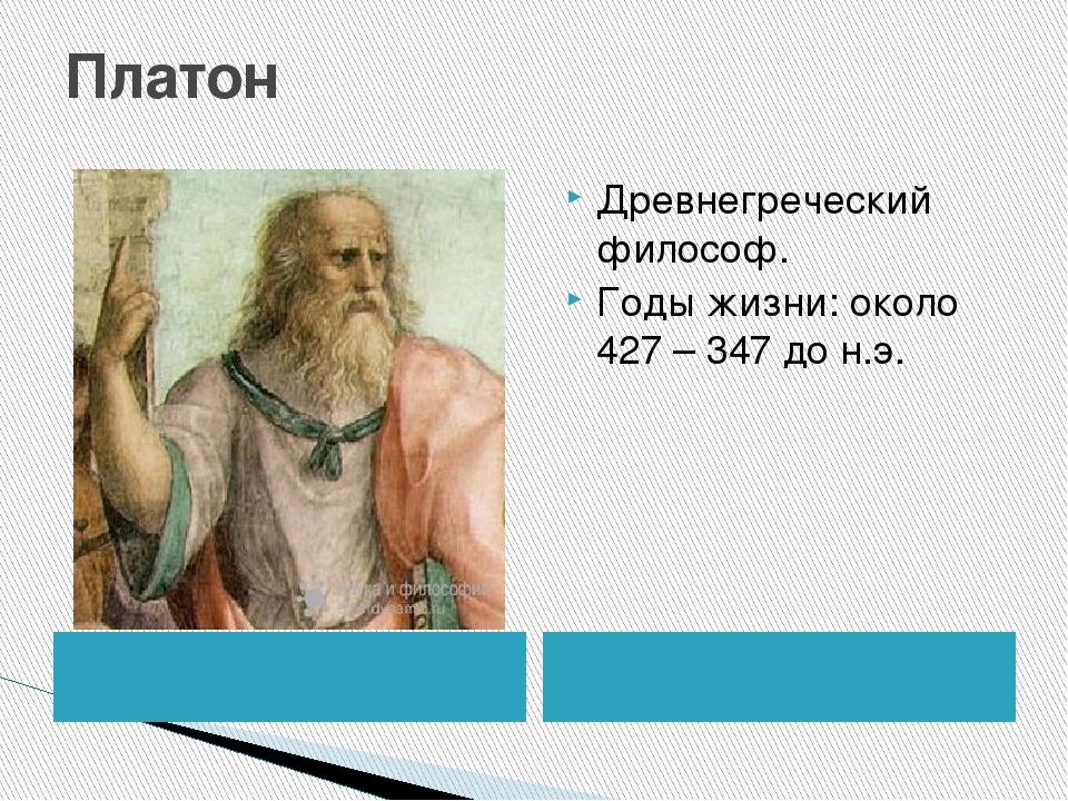 Платон Древнегреческий философ. Годы жизни: около 427 – 347 до н.э.