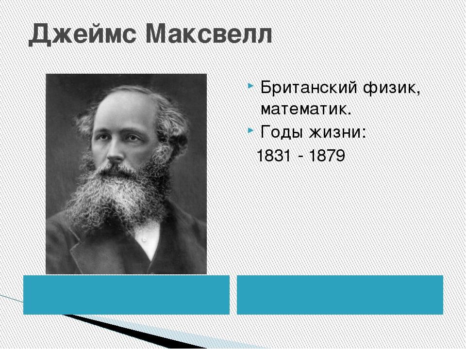 Джеймс Максвелл Британский физик, математик. Годы жизни: 1831 - 1879