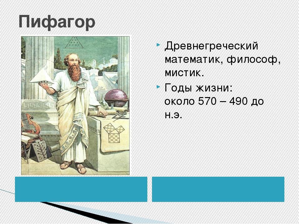 Пифагор Древнегреческий математик, философ, мистик. Годы жизни: около570 – 4...