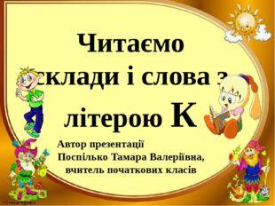 Читаємо склади і слова з літерою К Автор презентації Поспілько Тамара Валерії