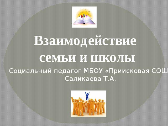 Взаимодействие семьи и школы Социальный педагог МБОУ «Приисковая СОШ» Саликае...