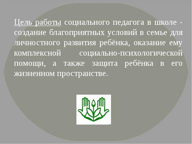 Цель работы социального педагога в школе - создание благоприятных условий в с...