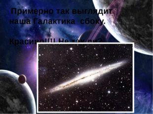 Примерно так выглядит наша Галактика сбоку. Красиво!!!! Не так ли?