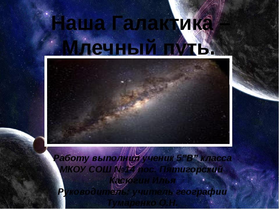 """Наша Галактика – Млечный путь. Работу выполнил ученик 5""""B"""" класса МКОУ СОШ №..."""