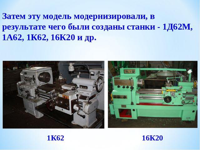 Затем эту модель модернизировали, в результате чего были созданы станки - 1Д...