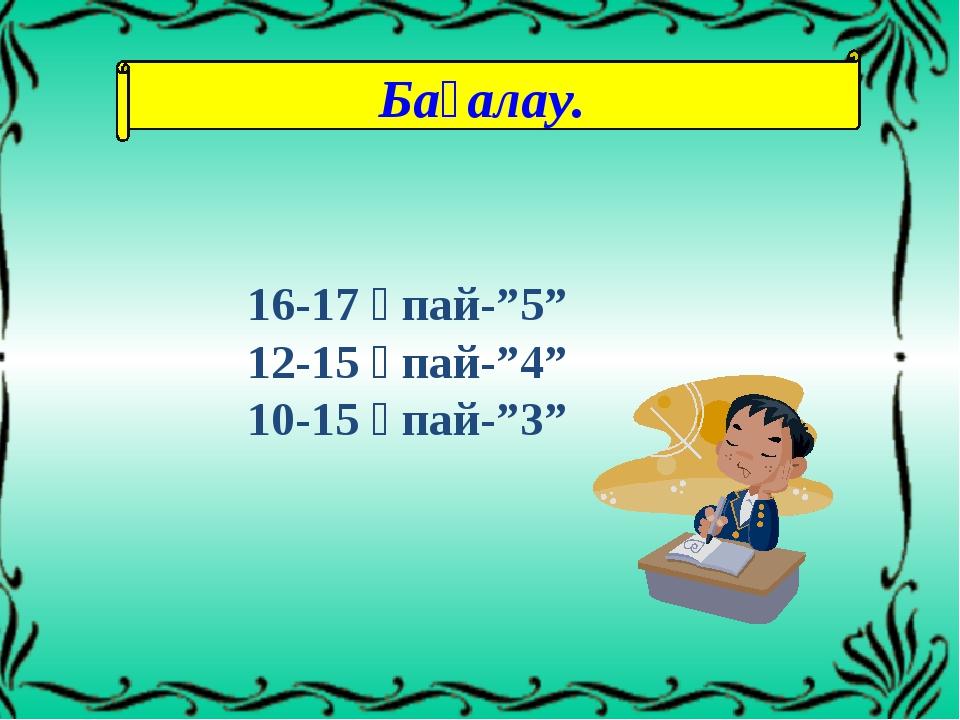 """Бағалау. 16-17 ұпай-""""5"""" 12-15 ұпай-""""4"""" 10-15 ұпай-""""3"""""""