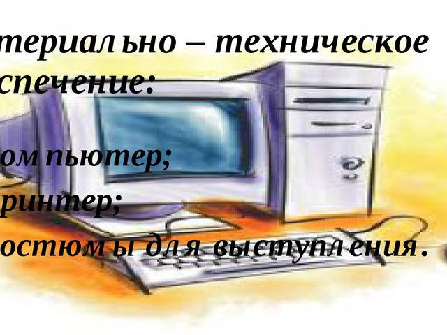 Материально – техническое обеспечение: компьютер; принтер; костюмы для выступ...