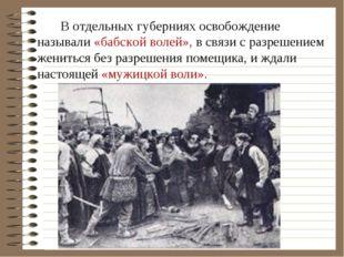 В отдельных губерниях освобождение называли «бабской волей», в связи с разре