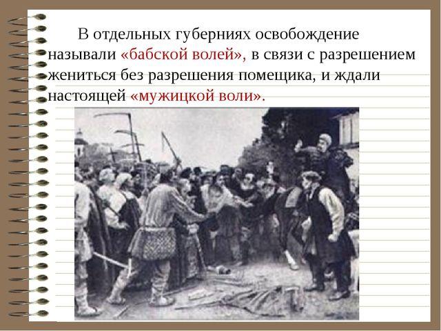 В отдельных губерниях освобождение называли «бабской волей», в связи с разре...