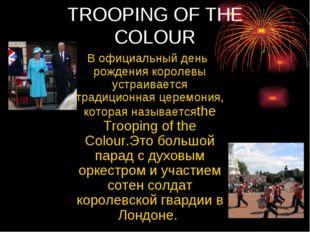 TROOPING OF ТНE COLOUR В официальный день рождения королевы устраивается трад