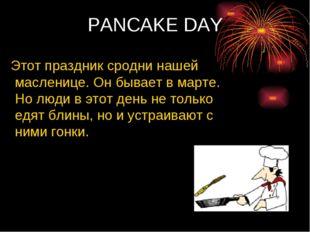 PANCAKE DAY Этот праздник сродни нашей масленице. Он бывает в марте. Но люди